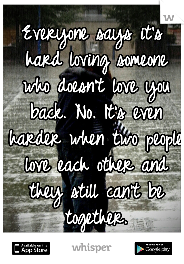 Everyone says it's hard loving someone who doesn't love you back. No. It's even harder when two people love each other and they still can't be together.