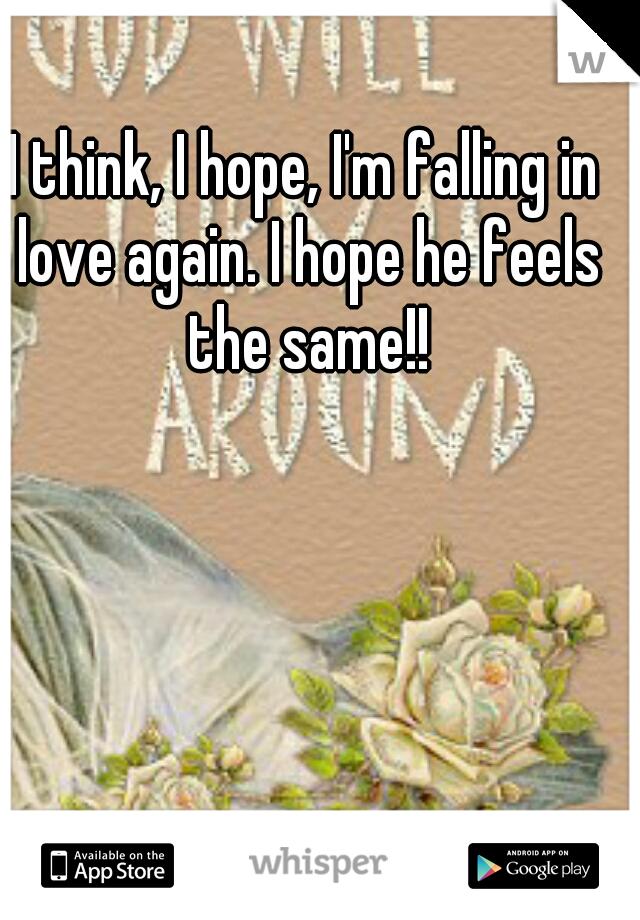 I think, I hope, I'm falling in love again. I hope he feels the same!!