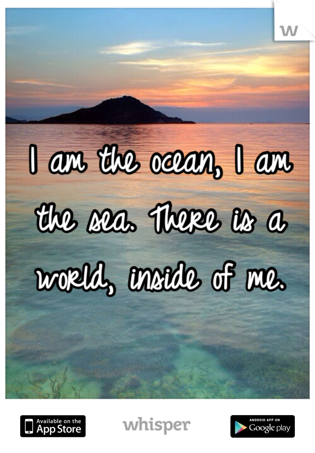 I am the ocean, I am the sea. There is a world, inside of me.