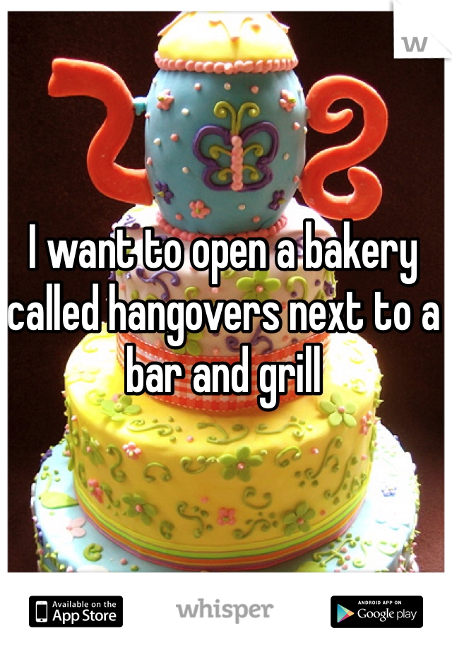 I want to open a bakery called hangovers next to a bar and grill