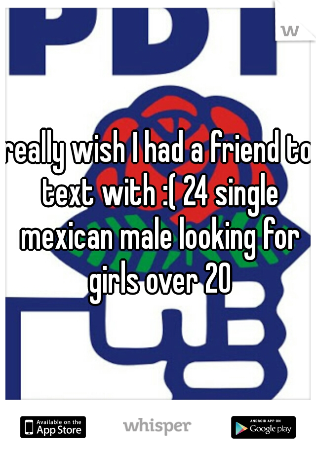 really wish I had a friend to text with :( 24 single mexican male looking for girls over 20