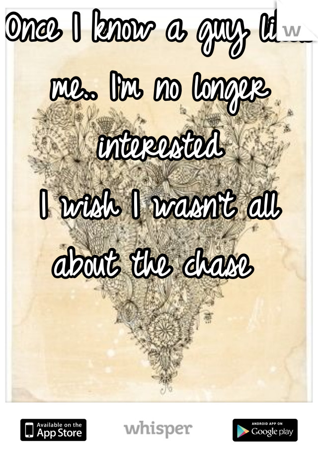 Once I know a guy likes me.. I'm no longer interested I wish I wasn't all about the chase