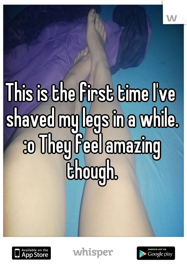 This is the first time I've shaved my legs in a while. :o They feel amazing though.