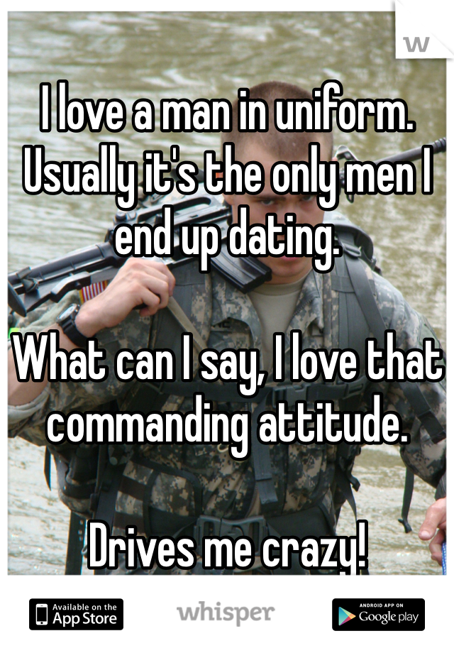 I love a man in uniform. Usually it's the only men I end up dating.   What can I say, I love that commanding attitude.  Drives me crazy!