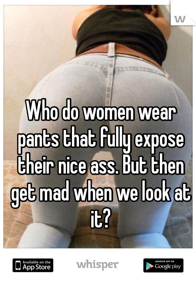 Who do women wear pants that fully expose their nice ass. But then get mad when we look at it?