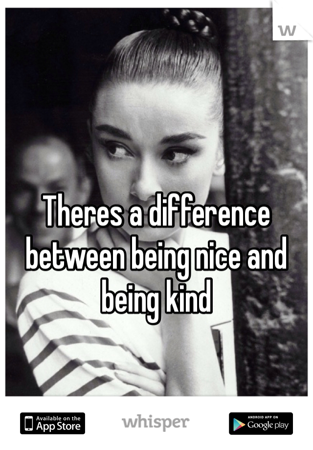 Theres a difference between being nice and being kind