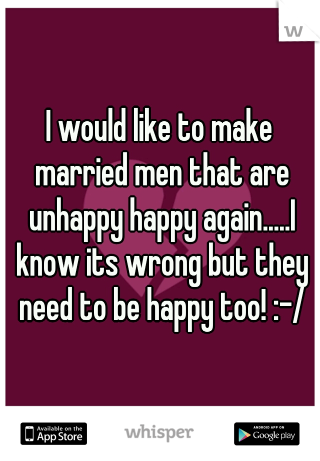 I would like to make married men that are unhappy happy again.....I know its wrong but they need to be happy too! :-/