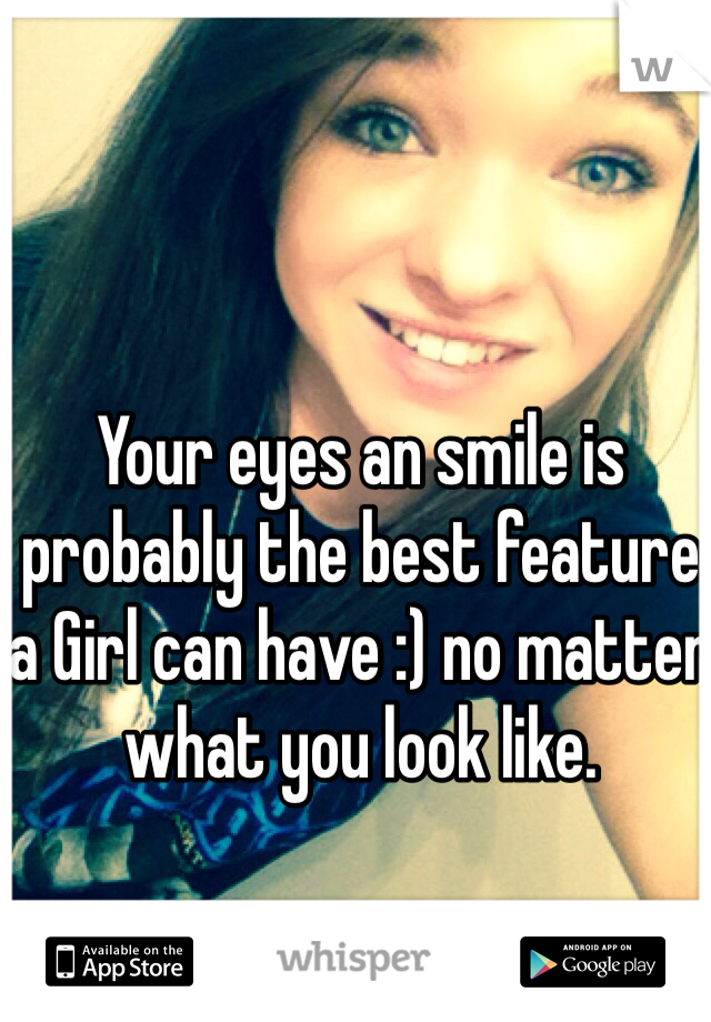 Your eyes an smile is probably the best feature a Girl can have :) no matter what you look like.