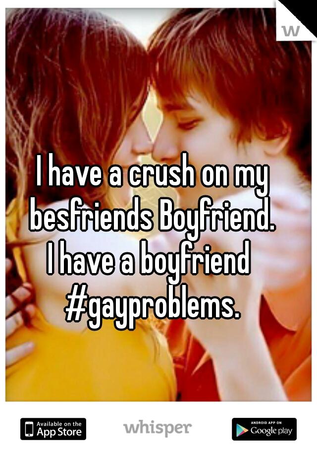 I have a crush on my besfriends Boyfriend.   I have a boyfriend   #gayproblems.