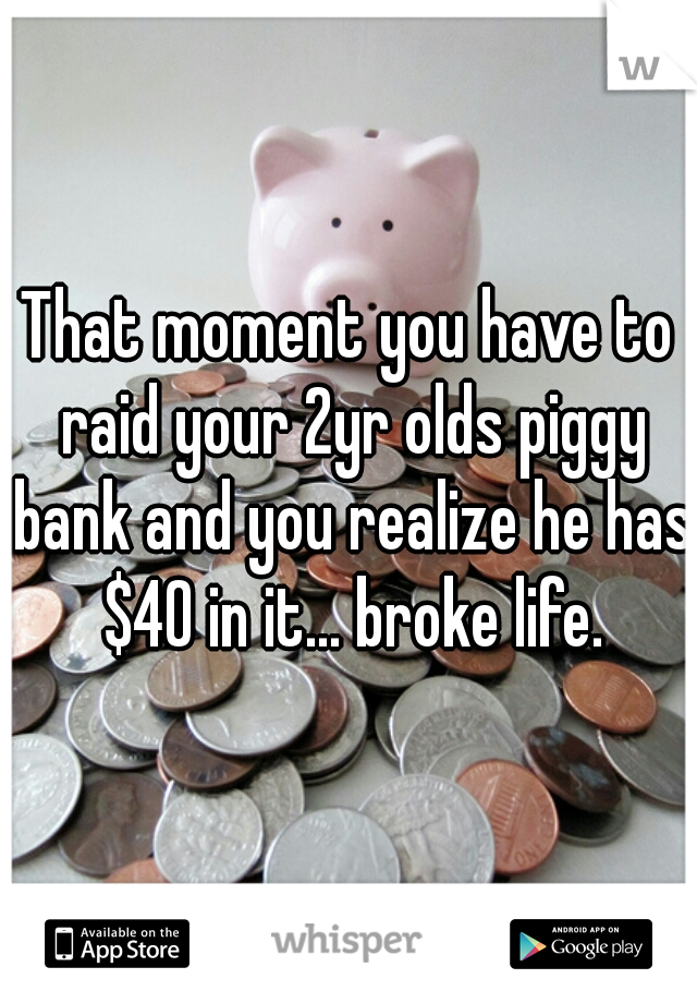 That moment you have to raid your 2yr olds piggy bank and you realize he has $40 in it... broke life.