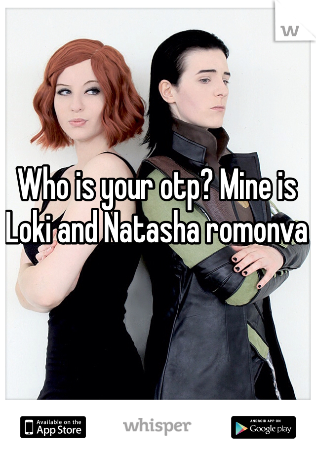 Who is your otp? Mine is Loki and Natasha romonva