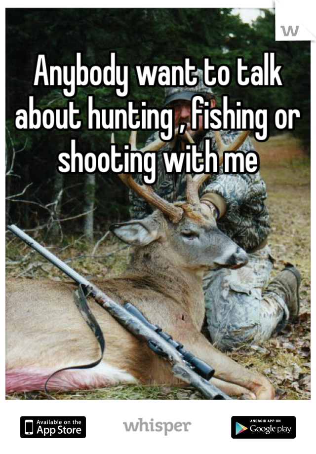 Anybody want to talk about hunting , fishing or shooting with me