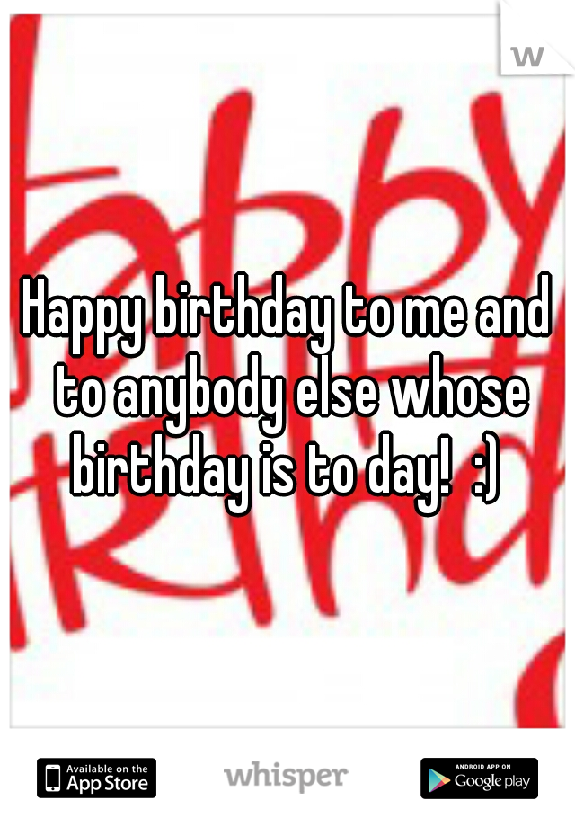 Happy birthday to me and to anybody else whose birthday is to day!  :)