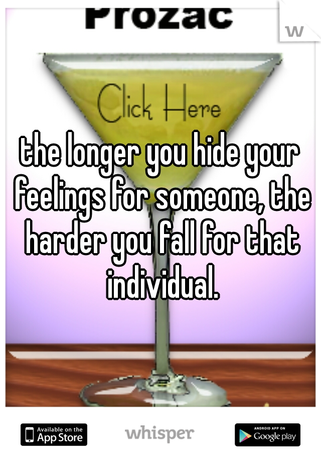 the longer you hide your feelings for someone, the harder you fall for that individual.
