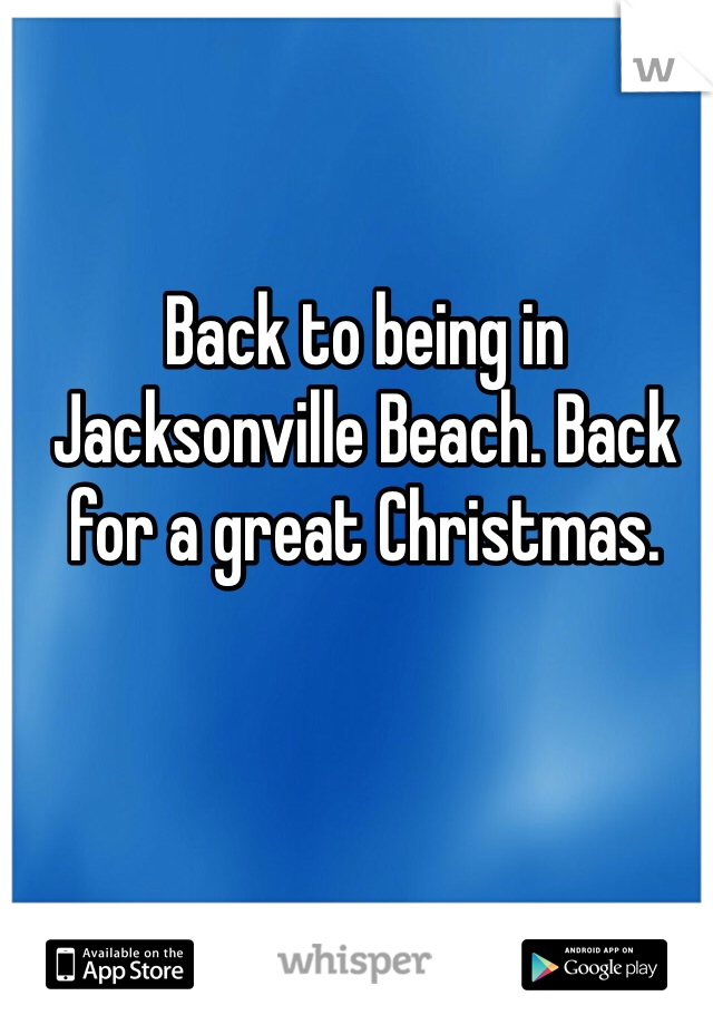 Back to being in Jacksonville Beach. Back for a great Christmas.