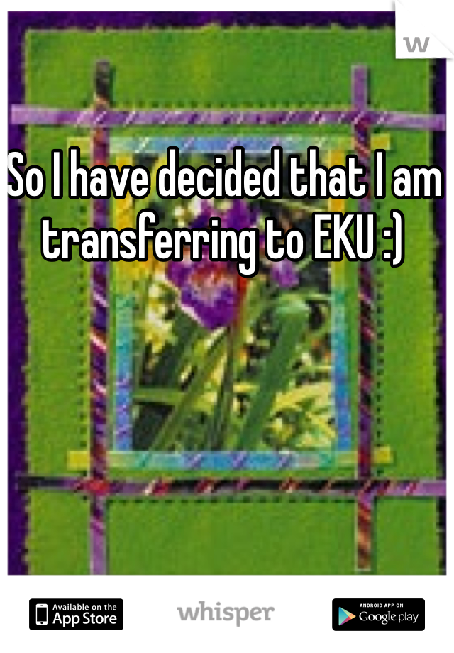 So I have decided that I am transferring to EKU :)