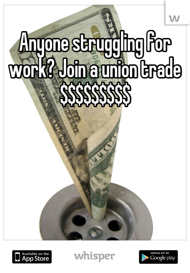 Anyone struggling for work? Join a union trade $$$$$$$$$