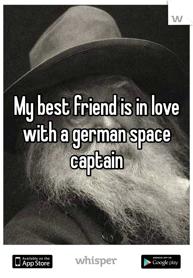 My best friend is in love with a german space captain