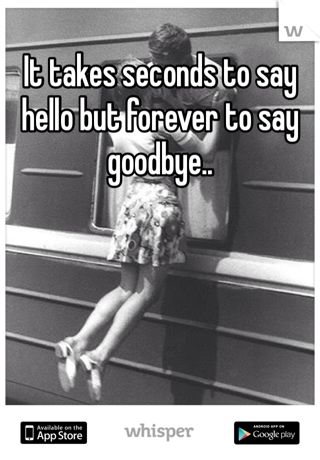 It takes seconds to say hello but forever to say goodbye..