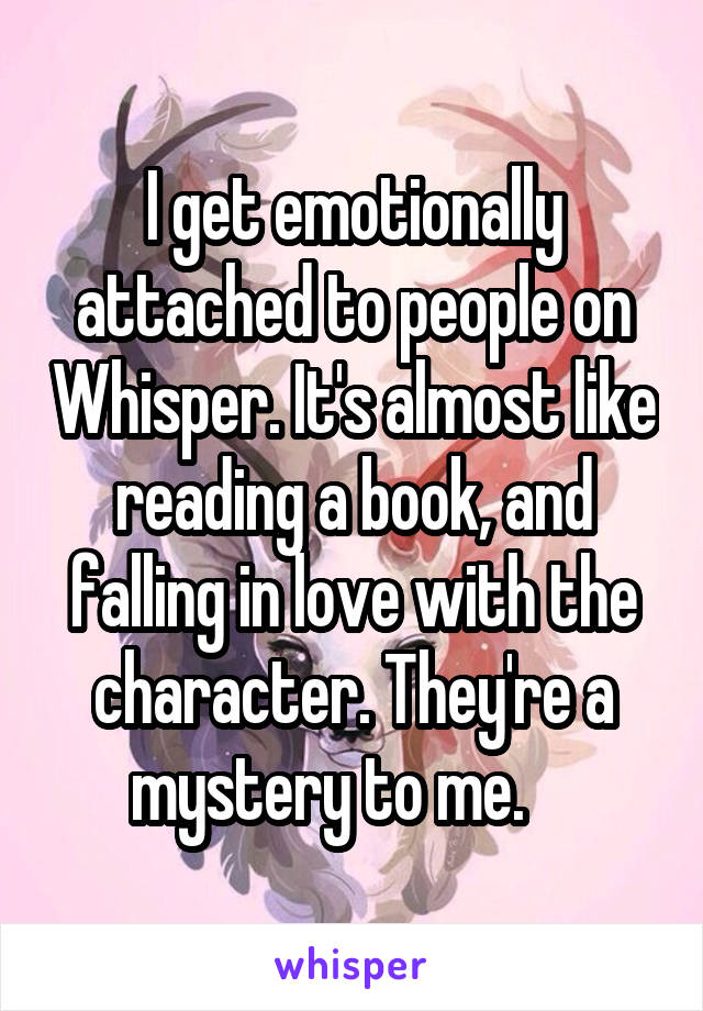 I get emotionally attached to people on Whisper. It's almost like reading a book, and falling in love with the character. They're a mystery to me.