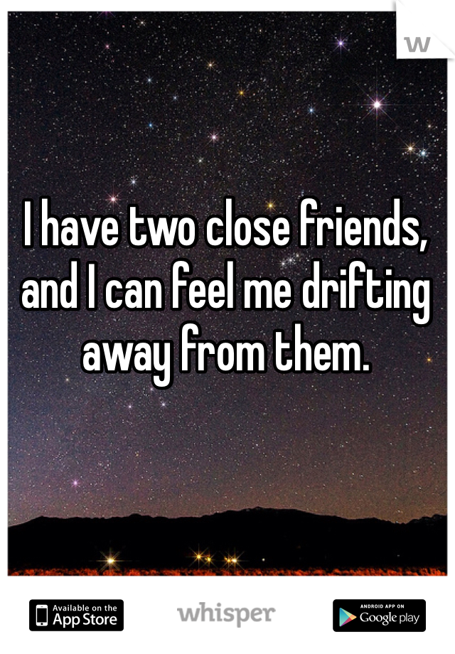 I have two close friends, and I can feel me drifting away from them.