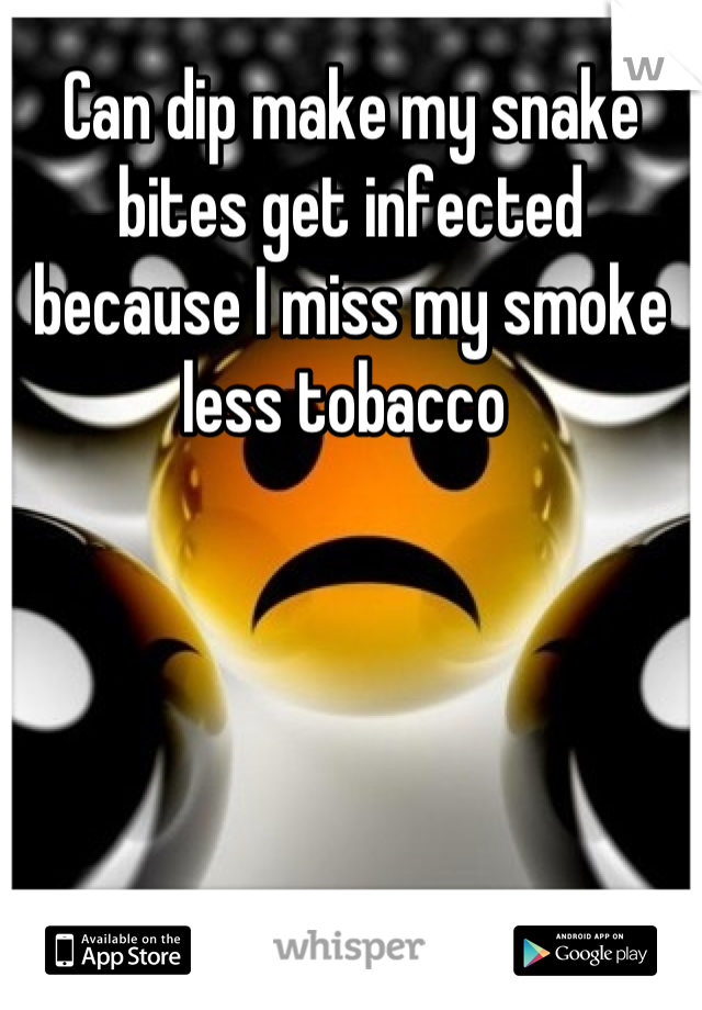 Can dip make my snake bites get infected because I miss my smoke less tobacco
