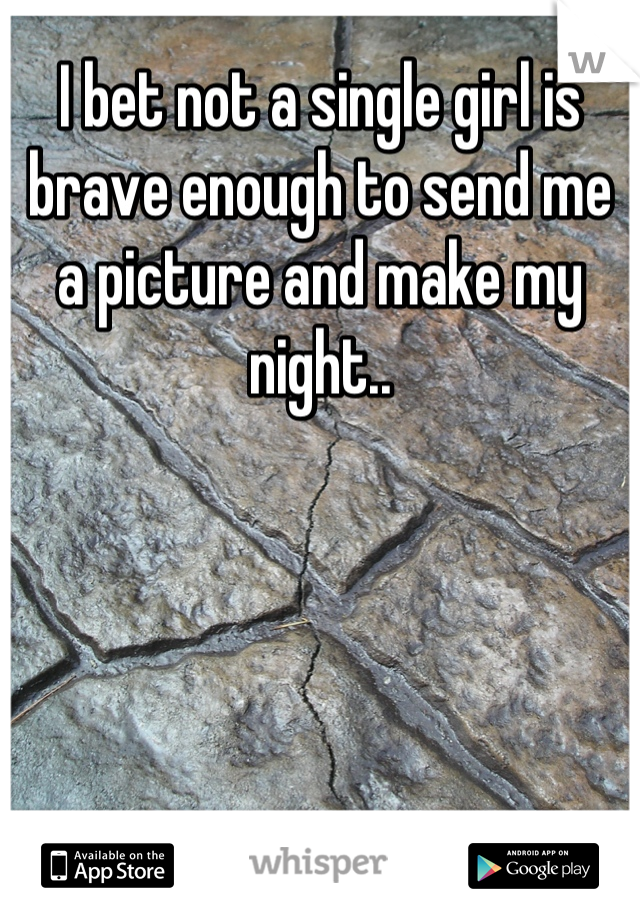 I bet not a single girl is brave enough to send me a picture and make my night..