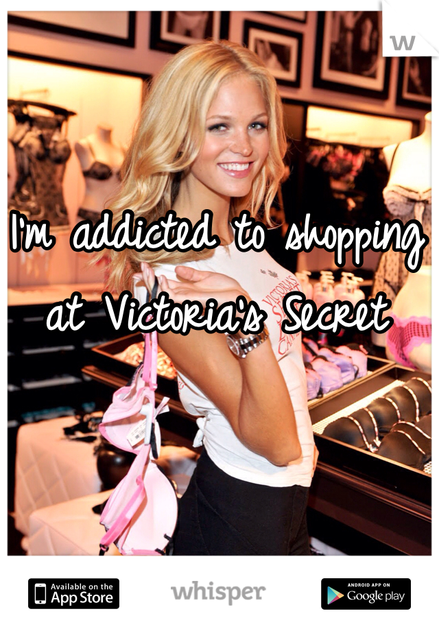 I'm addicted to shopping at Victoria's Secret