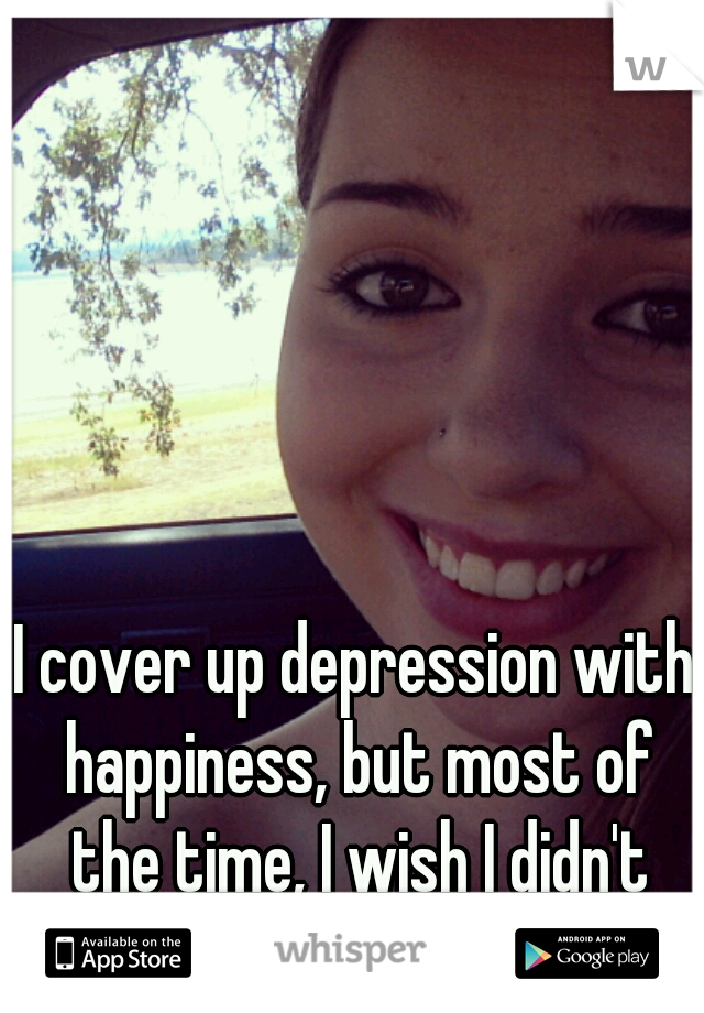 I cover up depression with happiness, but most of the time, I wish I didn't exist in this world.