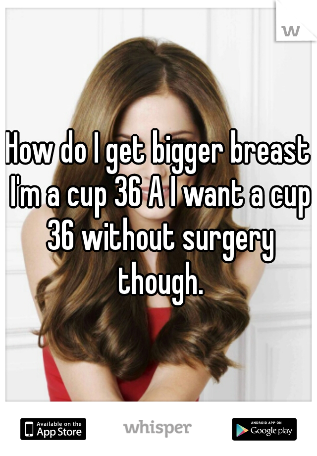 How do I get bigger breast I'm a cup 36 A I want a cup 36 without surgery though.