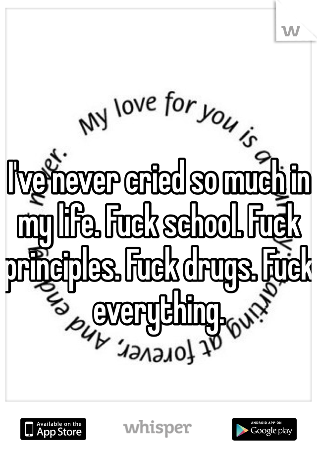 I've never cried so much in my life. Fuck school. Fuck principles. Fuck drugs. Fuck everything.