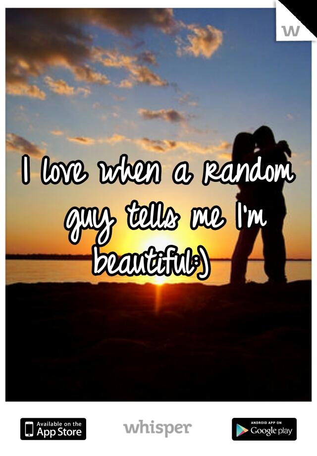 I love when a random guy tells me I'm beautiful:)
