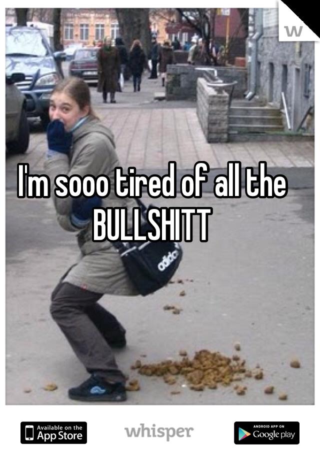 I'm sooo tired of all the BULLSHITT