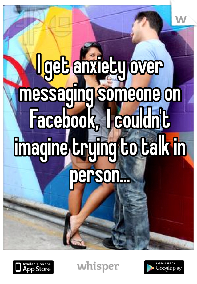 I get anxiety over messaging someone on Facebook,  I couldn't imagine trying to talk in person...