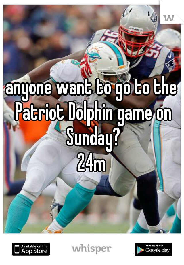 anyone want to go to the Patriot Dolphin game on Sunday? 24m
