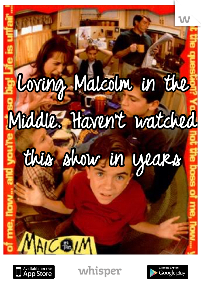 Loving Malcolm in the Middle. Haven't watched this show in years
