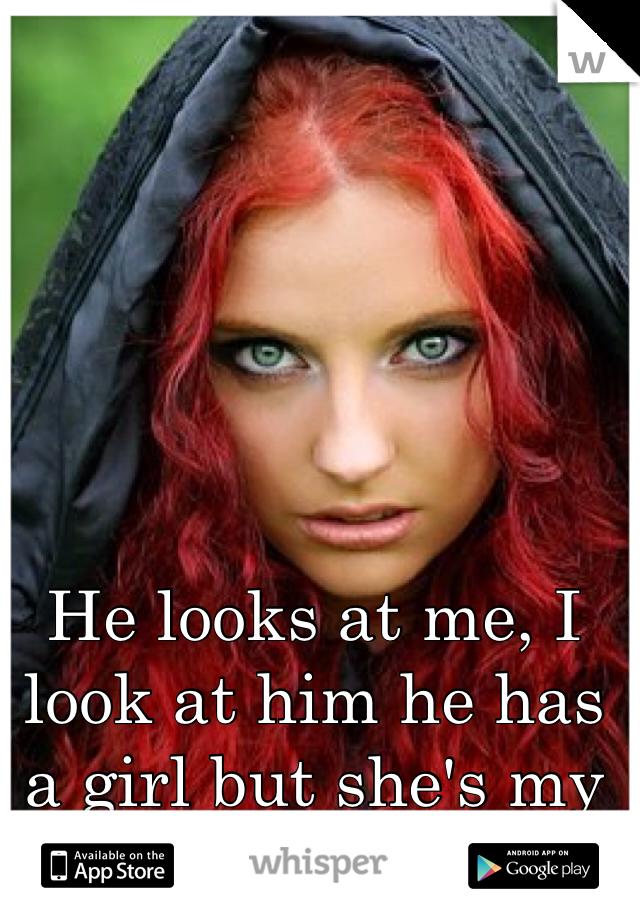 He looks at me, I look at him he has a girl but she's my friend.