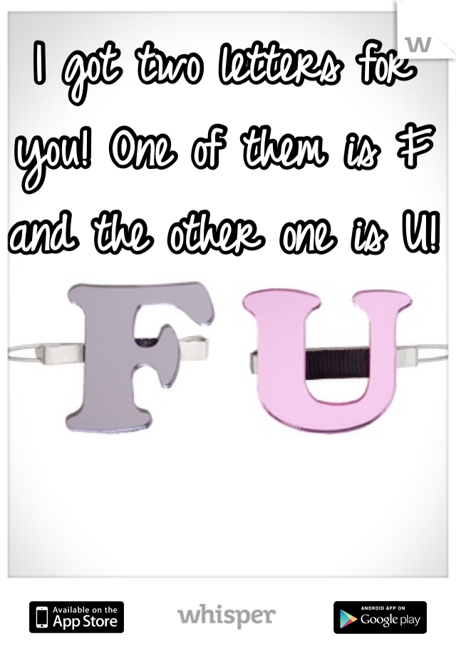 I got two letters for you! One of them is F and the other one is U!