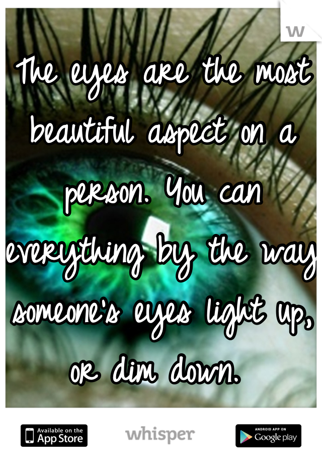 The eyes are the most beautiful aspect on a person. You can everything by the way someone's eyes light up, or dim down.