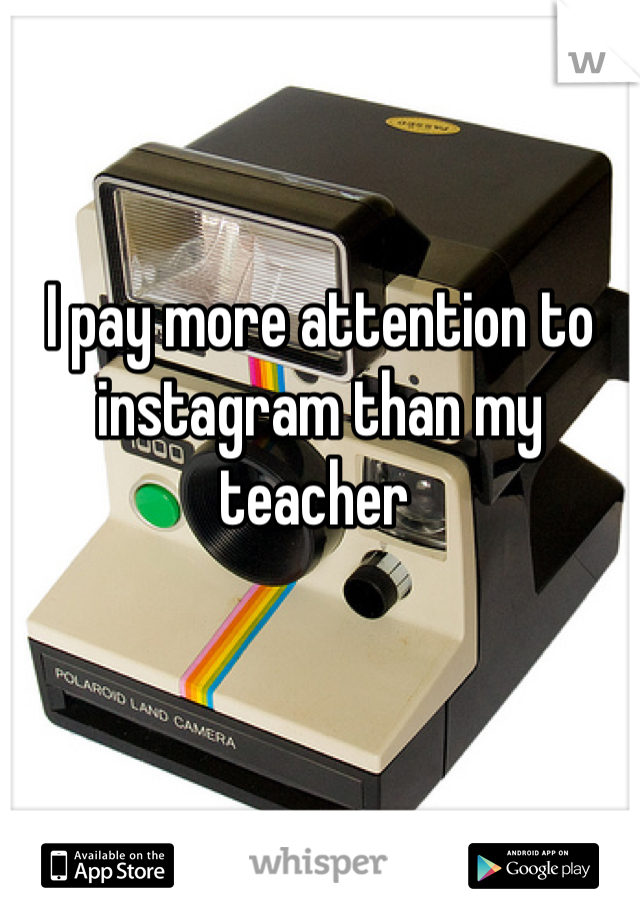 I pay more attention to instagram than my teacher