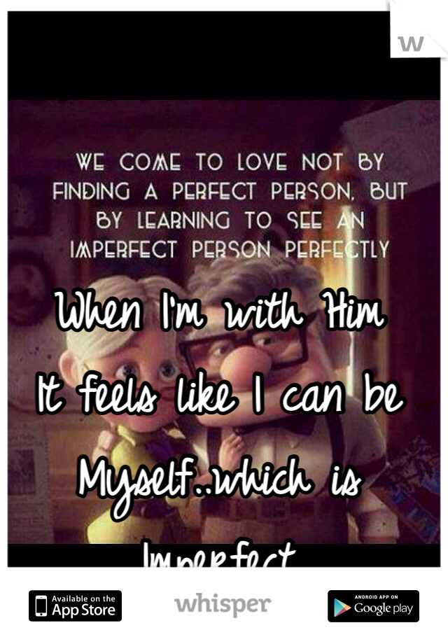 When I'm with Him It feels like I can be Myself..which is Imperfect