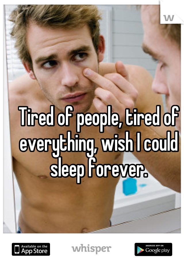 Tired of people, tired of everything, wish I could sleep forever.