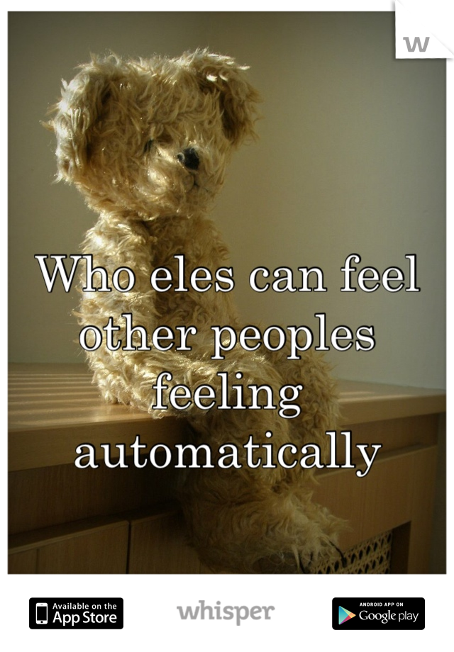 Who eles can feel other peoples feeling automatically