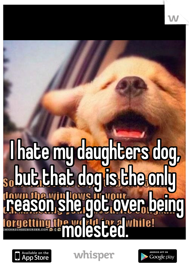 I hate my daughters dog, but that dog is the only reason she got over being molested.