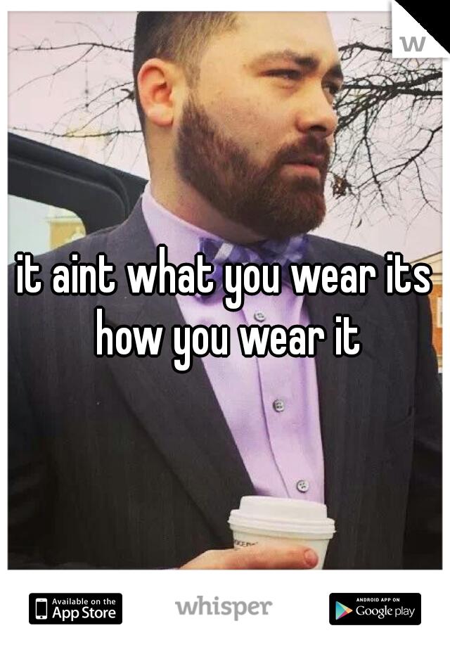 it aint what you wear its how you wear it