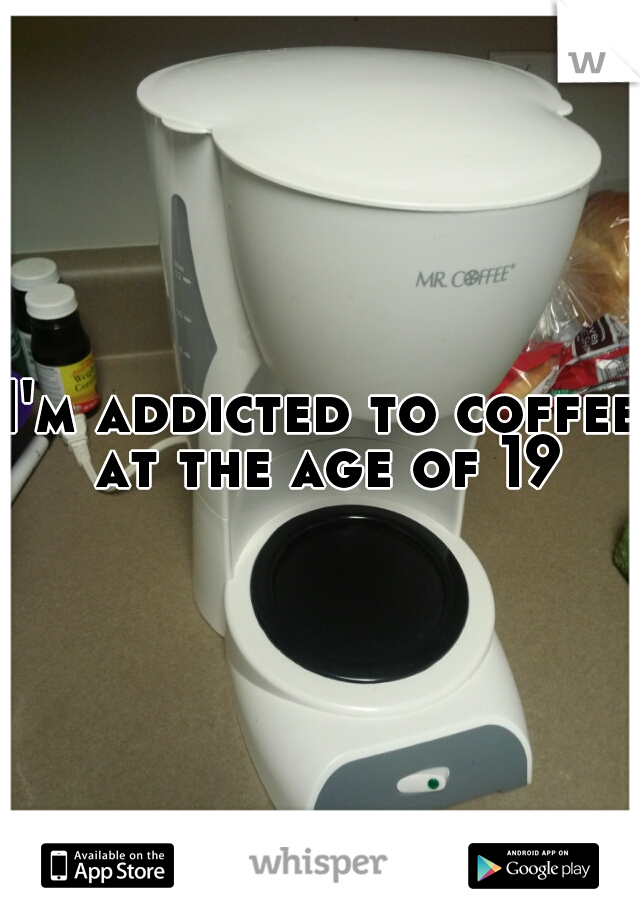 I'm addicted to coffee at the age of 19