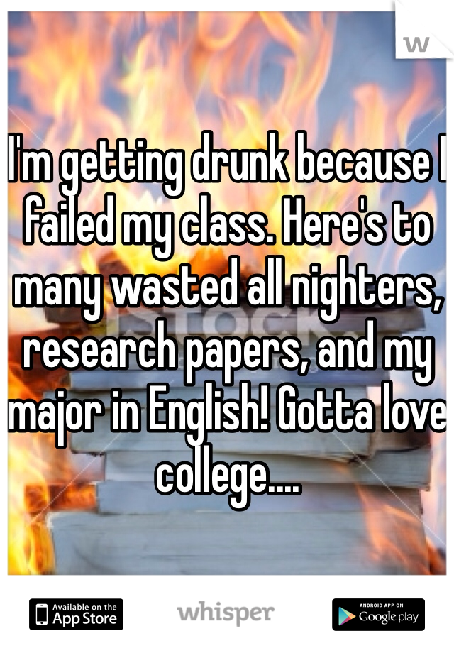 I'm getting drunk because I failed my class. Here's to many wasted all nighters, research papers, and my major in English! Gotta love college....