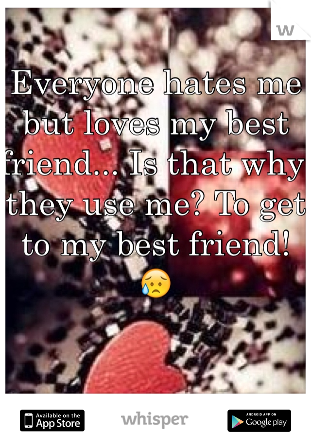 Everyone hates me but loves my best friend... Is that why they use me? To get to my best friend! 😥