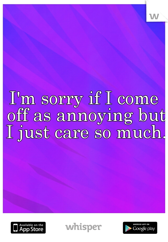 I'm sorry if I come off as annoying but I just care so much.