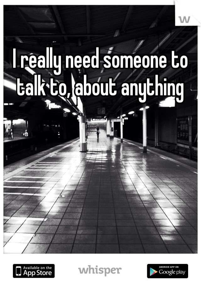 I really need someone to talk to, about anything